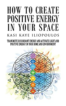How to Create Positive Energy in Your Space: Transmute Discordant Energy and Activate Light and Positive Energy in Your Home and Environment by [Kasi Kaye Iliopoulos]