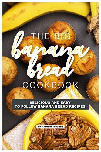 (The Big Banana Bread Cookbook: Delicious and Easy to Follow Banana Bread Recipes)