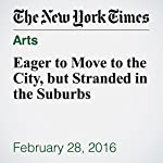 Eager to Move to the City, but Stranded in the Suburbs | Joseph Berger