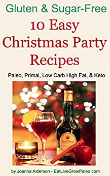 10 Easy Christmas Party Recipes: Paleo, Primal, Low Carb High Fat, & Keto (Gluten & Sugar Free Book 3) by [Alderson, Joanna]