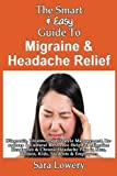 The Smart and Easy Guide to Migraine and Headache Relief: Diagnosis, Treatments, Lifestyle, Resources and Cultural Help for Migraine Headaches and Chronic Pain in Men, Women, Kids, Students and Employees, Sara Lowery, 1493571265