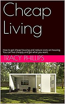 Cheap Living: How to get cheap housing and reduce costs on housing. You can live cheaply and get what you want. by [Phillips, Tracy]