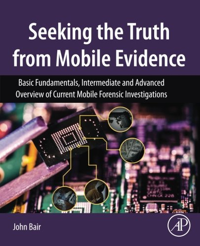 Seeking the Truth from Mobile Evidence: Basic Fundamentals, Intermediate and Advanced Overview of Current Mobile Forensic Investigations (Best Mobile Phone Review Site)