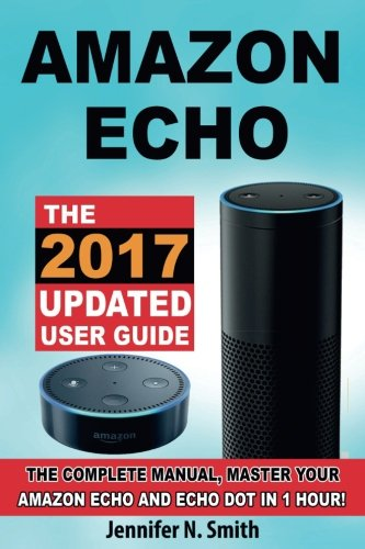 Amazon Echo: The 2017 Updated Amazon Echo User Guide, The Complete Manual, Master Your Echo in 1 Hour!