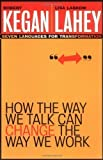 How the Way We Talk Can Change the Way We Work: Seven Languages for Transformation by Kegan, Robert, Lahey, Lisa Laskow [07 January 2003]