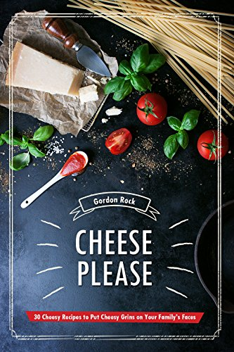 Cheese Please!: 30 Cheesy Recipes to Put Cheesy Grins on Your Family's Faces by Gordon Rock