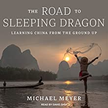 The Road to Sleeping Dragon: Learning China from the Ground Up Audiobook by Michael Meyer Narrated by David Shih