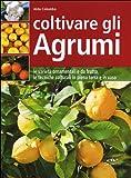 Coltivare gli agrumi. Le varietà ornamentali e da frutto, le tecniche colturali in piena terra e in vaso