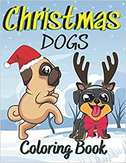 Christmas Dogs Coloring Book Cute And Fun Coloring Book For Kids For The Holiday Season Contains Many Pages Of Large Cute Pictures Of Dogs Dressed Or Santa Clauses Great Fun For