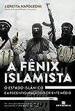 A Fênix Islamista: o estado islâmico e a reconfiguração do Oriente Médio: O estado islâmico e a reconfiguração do Oriente Médio