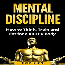Mental Discipline: How to Think, Train, and Eat for a Killer Body Audiobook by Epic Rios Narrated by Todd Weir