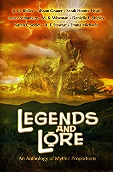 Legends and Lore: An Anthology of Mythic Proportions by [Grauer, Alyson, Hunter Hyatt, Sarah, Michaels, Emma, Ridley, R. M., Seeley, Sarah E., Schonberg, Lance, Shipley, Danielle E., Stewart, A. F., Wiseman, M.K.]