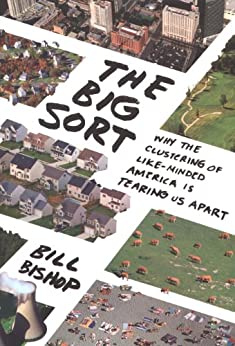 The Big Sort: Why the Clustering of Like-Minded American is Tearing Us Apart by [Bishop, Bill]