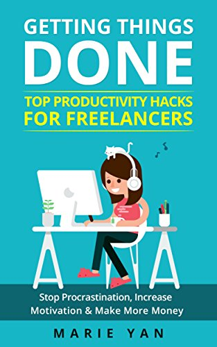Getting Things Done: Top Productivity Hacks for Freelancers: Stop Procrastination, Increase Motivation, and Make More Money