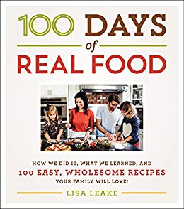100 Days of Real Food: How We Did It, What We Learned, and 100 Easy, Wholesome Recipes Your Family Will Love by [Leake, Lisa]