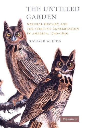 The Untilled Garden: Natural History and the Spirit of Conservation in America, 1740-1840 (Studies in Environment and Hi