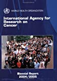 International Agency for Research on Cancer biennial Report 2004-2005, International Agency for Research on Cancer Staff, 9283210948