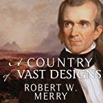 A Country of Vast Designs: James K. Polk, the Mexican War and the Conquest of the American Continent | Robert W. Merry