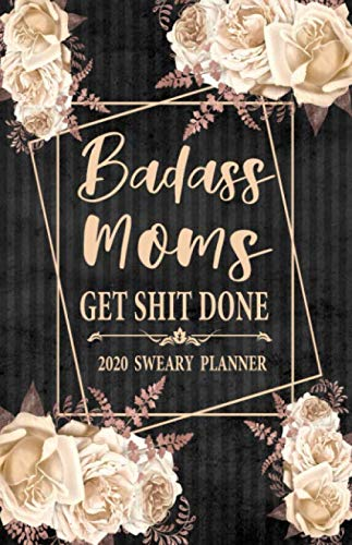 2020 Sweary Planner: Cream Floral Badass Moms Get Shit Done 5.5 x 8.5 Purse Planner – Daily, Weekly, And Monthly Planner…