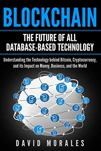 Blockchain – The Future of All Database-Based Technology – Understanding The Technology Behind Bitcoin, Cryptocurrency, and Its Impact On Money, Business, & The World