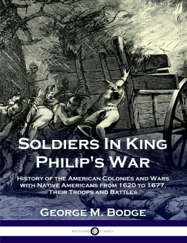 Soldiers In King Philip's War: History of the American Colonies and Wars with Native Americans from 1620 to 1677, Their Troops and Battles (King Philips War)