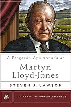 A Pregação Apaixonada de Martyn Lloyd-Jones (Um Perfil De Homens Piedosos) por [Lawson, Steven]