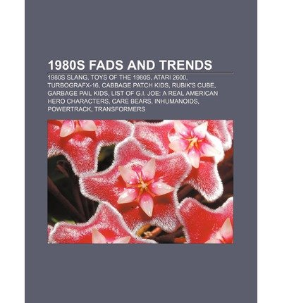 [ [ [ 1980s Fads and Trends: 1980s Slang, Toys of the 1980s, Atari 2600, Turbografx-16, Cabbage Patch Kids, Rubik's Cube, Garbage Pail Kids [ 1980S FADS AND TRENDS: 1980S SLANG, TOYS OF THE 1980S, ATARI 2600, TURBOGRAFX-16, CABBAGE PATCH KIDS, RUBIK'S CUBE, GARBAGE PAIL KIDS ] By Books, LLC ( Author )Jul-27-2011 Paperback