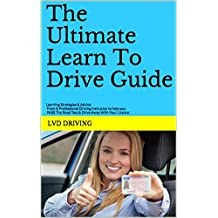 The Ultimate Learn To Drive Guide: Learning Strategies & Advice From A Professional Driving Instructor to Help You PASS The Road Test & Drive Away With Your Licence