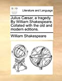Julius Cæsar, a Tragedy by William Shakespeare Collated with the Old and Modern Editions, William Shakespeare, 1170405037
