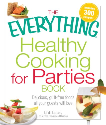 Download The Everything Healthy Cooking For Parties Book: Delicious, guilt-free foods all your guests will love (Everything Books) pdf