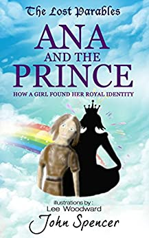 Ana and the Prince: How a Girl Found her Royal Identity (The Lost Parables Book 2) by [Spencer, John]