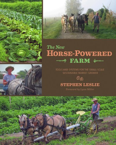 The New Horse-Powered Farm: Tools and Systems for the Small-Scale, Sustainable Market Grower (Powered Farm)