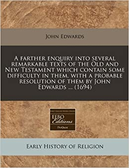 Book A farther enquiry into several remarkable texts of the Old and New Testament which contain some difficulty in them, with a probable resolution of them by John Edwards ... (1694)