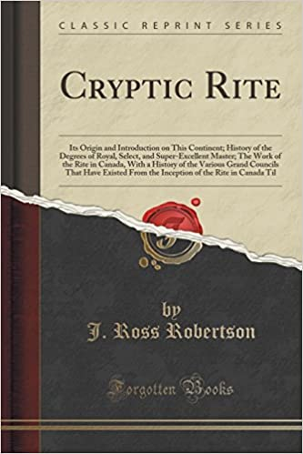 Cryptic Rite: Its Origin and Introduction on This Continent; History of the Degrees of Royal, Select, and Super-Excellent Master; The Work of the Rite ... Have Existed From the Inception of the Rite