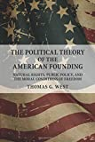 The Political Theory of the American Founding: Natural Rights, Public Policy, and the Moral Conditions of Freedom