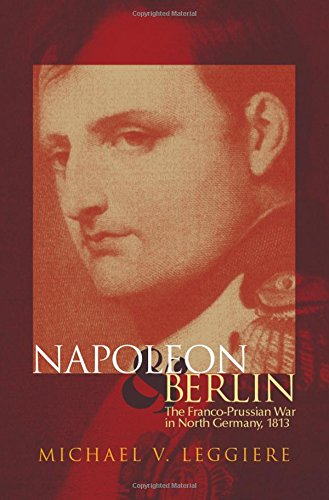 Napoleon and Berlin: The Franco-Prussian War in North Germany, 1813 (Campaigns and Commanders Series)