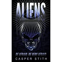 Aliens: Be Afraid, Be Very Afraid (Aliens, UFOs, and How We've Been Had) (Illuminati Secrets Book 3)