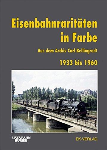 Eisenbahnraritäten 1933 bis 1960 aus dem Archiv Carl Bellingrodt: Mit einer Einleitung über die Entwicklung der Farbfotografie