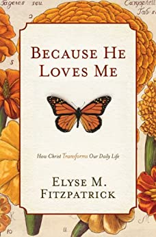 Because He Loves Me: How Christ Transforms Our Daily Life by [Fitzpatrick, Elyse M.]