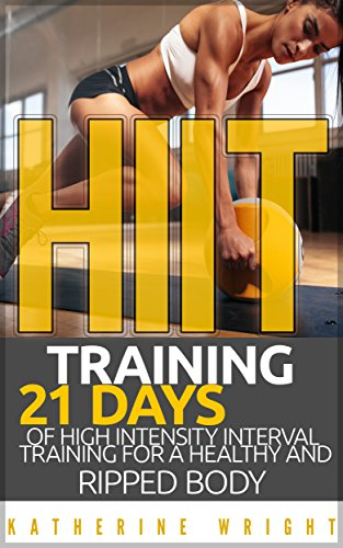 HIIT Training: 21 Days of High Intensity Interval Training for a Healthy and Ripped Body (Cross Trainer Workout Plan For Weight Loss)