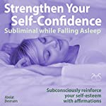 Strengthen Your Self-Confidence while Falling Asleep - Subliminal while Falling Asleep: Subconsciously reinforce your self-esteem with affirmations | Franziska Diesmann,Torsten Abrolat