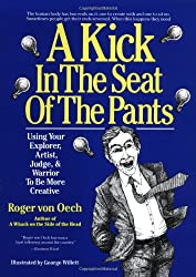 A Kick in the Seat of the Pants: Using Your Explorer, Artist, Judge, and Warrior to Be More Creative