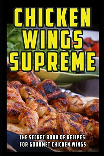 (Chicken Wings Supreme: The Secret Book of Recipes for Gourmet Chicken Wings )