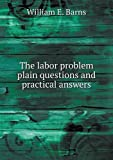 The Labor Problem Plain Questions and Practical Answers, William E. Barns, 5518624069