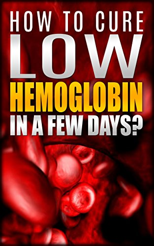 How To Cure Low Hemoglobin In a Few Days! Causes, Low Hemoglobin Symptoms, Low Hemoglobin Treatment, Low Hematocrit, Low White Blood Cell Count, High Hemoglobin, Normal Hemoglobin Levels Book