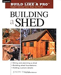 Building a Shed (Build Like a Pro) (Build Like a Pro - Expert Advice from Start to Finish)