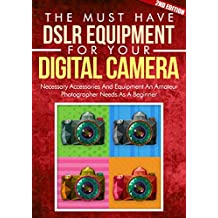 Photography: A Must DSLR Equipment For Your Digital Camera 2ND EDITION: Arts And Photography: Accessories For A New Photographer Who Needs Great Equipment ... (DSLR Cameras, Camera Accessories)