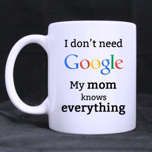 Funny I don't need Google My mom knows everything Ceramic Coffee White Mug (11 Ounce) Tea Cup - Personalized Gift For Birthday,Christmas And New Year