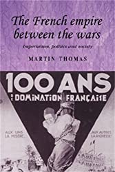 The French empire between the wars: Imperialism, politics and society (Studies in Imperialism MUP)