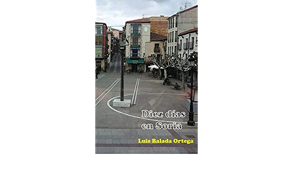 Amazon.com: Diez días en Soria (Spanish Edition) eBook: Luis Balada Ortega: Kindle Store